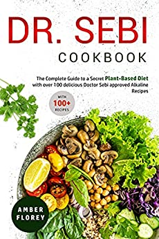 Dr. Sebi Cookbook: The Complete Guide to a Secret Plant-Based Diet with over 100 delicious Doctor Sebi approved Alkaline Recipes (English Edition) par [Amber Florey]