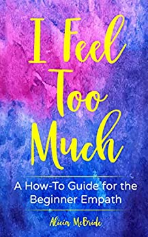 I Feel Too Much: A How-To Guide For The Beginner Empath by [Alicia McBride]