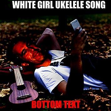 White Girl Ukulele Song