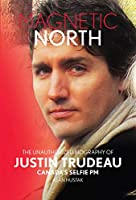 Magnetic North: The Unauthorized Biography of Justin Trudeau; Canada's Selfie Pm