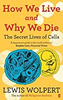 How We Live and Why We Die: the secret lives of cells by Lewis Wolpert(2010-04-01)
