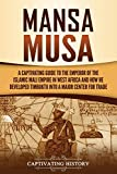Mansa Musa: A Captivating Guide to the Emperor of the Islamic Mali Empire in West Africa and How He Developed Timbuktu into a Major Center for Trade