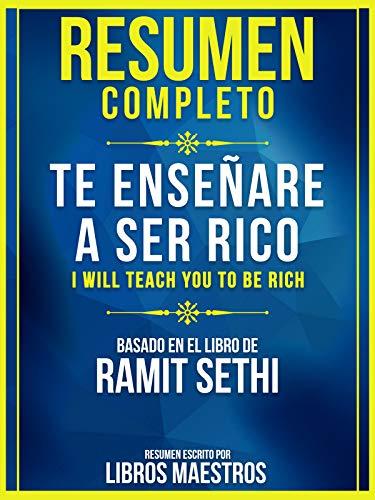 Resumen Completo: Te Enseñaré A Ser Rico (I Will Teach You To Be Rich): Basado En El Libro De Ramit Sethi (Spanish Edition)