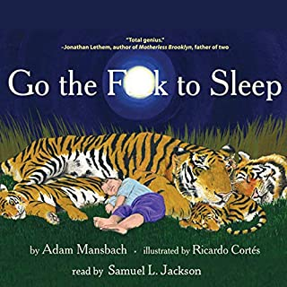 Go the F--k to Sleep                   By:                                                                                                                                 Adam Mansbach,                                                                                        Ricardo Cortes (cover illustration)                               Narrated by:                                                                                                                                 Samuel L. Jackson                      Length: 6 mins     18,384 ratings     Overall 4.3
