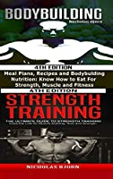 Bodybuilding & Strength Training: Meal Plans, Recipes and Bodybuilding Nutrition & The Ultimate Guide to Strength Training