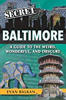 Secret Baltimore: A Guide to the Weird, Wonderful, and Obscure