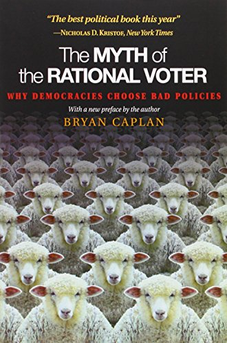 The Myth of the Rational Voter: Why Democracies Choose Bad Policies - New Edition