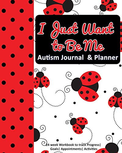 I Just Want to Be Me: Autism Journal & Planner: 24-week Workbook to track Progress| Goals| Appointme