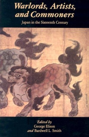 Warlords Artists and Commoners: Japan in the Sixteenth Century