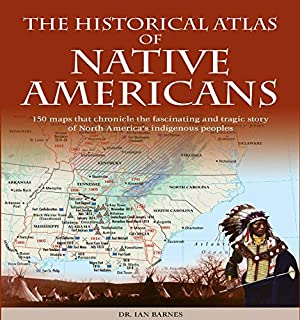 Historical Atlas of Native Americans: 150 Maps Chronicle the Fascinating and Tragic Story of North America's Indigenous Pe...
