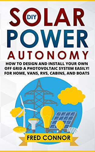 DIY Solar Power Autonomy: How to Design and Install Your Own Off-Grid a Photovoltaic System Easily! - for Home, Vans, RVs, Cabins, and Boats - Beginners ... and Mobile Solar Power (English Edition)
