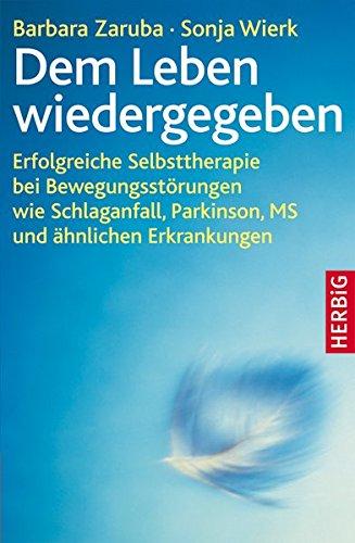 Dem Leben wiedergegeben: Erfolgreiche Selbsttherapie bei Bewegungsstörungen wie Schlaganfall, Parkinson, MS und ähnlichen Erkrankungen