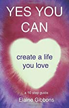 YES YOU CAN create a life you love: a 10 step guide