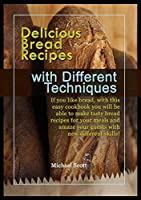 Delicious Bread Recipes with Different Techniques: If you like bread, with this easy cookbook you will be able to make tasty bread recipes for your meals and amaze your guests with new different skills!