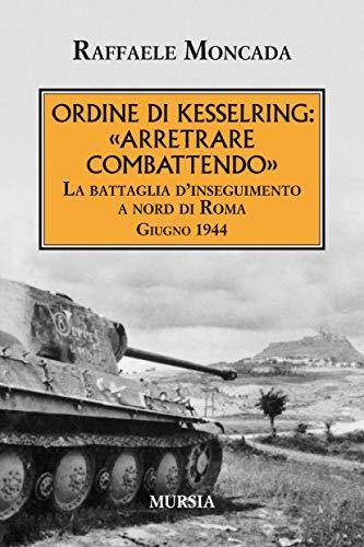 Ordine di Kesselring: «Arretrare combattendo»: La battaglia d'inseguimento a nord di Roma. Giugno 1944