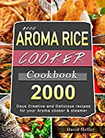 2000 AROMA Rice Cooker Cookbook: 2000 Days Creative and Delicious recipes for your Aroma cooker & steamer