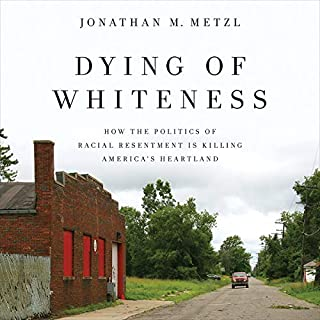 Dying of Whiteness     How the Politics of Racial Resentment Is Killing America's Heartland              By:                                                                                                                                 Jonathan M. Metzl                               Narrated by:                                                                                                                                 Jamie Renell                      Length: 9 hrs and 42 mins     Not rated yet     Overall 0.0