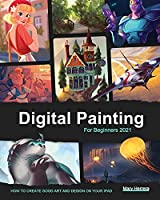 Digital Painting for Beginners 2021: How to Create Good Art and Design on your iPad