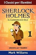 Sherlock Holmes adattato per i bambini : Il Carbonchio Blu (I Classici per i Bambini : Sherlock Holmes) (Volume 1) (Italian Edition)