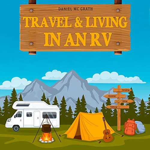 Travel & Living in an RV: Start Living the Dream! Enjoy the RV Lifestyle, Bondocking Adventures, Holyday Travel or Full Time Retirement Living