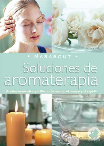 Soluciones de Aromaterapia: Aceites Esenciales Para Elevar La Mente, El Cuerpo y...