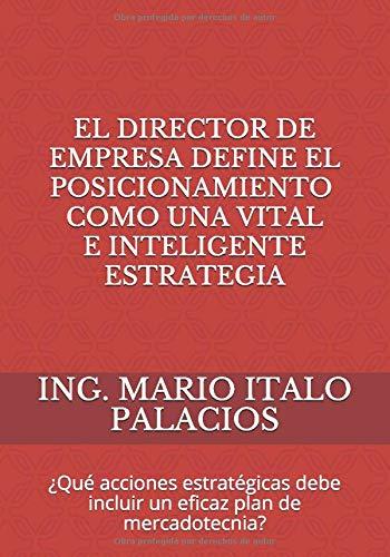 EL DIRECTOR DE EMPRESA, DEFINE EL POSICIONAMIENTO, COMO UNA VITAL, E INTELIGENTE ESTRATEGIA: ¿Qué acciones estratégicas debe incluir un eficaz plan de mercadotecnia?
