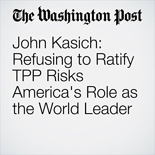 John Kasich: Refusing to Ratify TPP Risks America's Role as the World Leader cover art