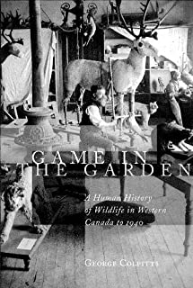 Game in the Garden: A Human History of Wildlife in Western Canada to 1940