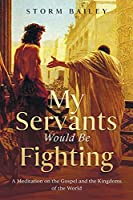 My Servants Would Be Fighting: A Meditation on the Gospel and the Kingdoms of the World
