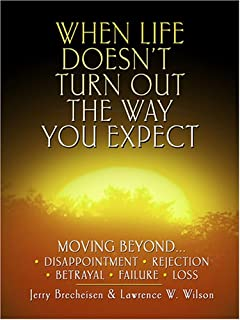 When Life Doesn't Turn Out the Way You Expect: Moving Beyond . . . Disappointment, Rejection, Betrayal, Failure, Loss