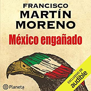 México engañado [Mexico Cheated]                   By:                                                                                                                                 Francisco Martín Moreno                               Narrated by:                                                                                                                                 Jose Enrique Fernandez                      Length: 27 hrs and 12 mins     34 ratings     Overall 4.7