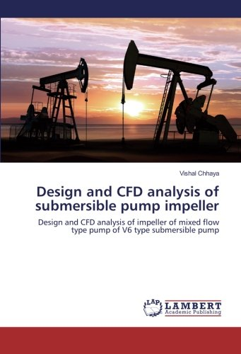 Design and CFD analysis of submersible pump impeller: Design and CFD analysis of impeller of mixed flow type pump of V6 type submersible pump