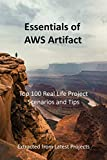 Essentials of AWS Artifact : Top 100 Real Life Project Scenarios and Tips: Extracted from Latest Projects
