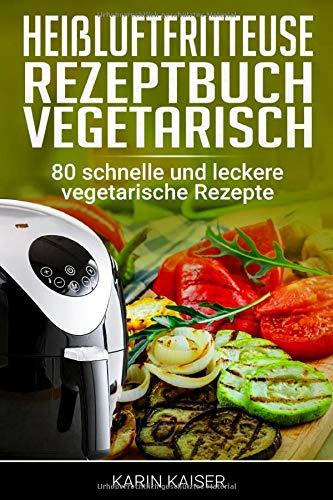 Heißluftfritteuse Rezeptbuch Vegetarisch: 80 schnelle und leckere vegetarische Rezepte