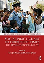 Social Practice Art in Turbulent Times: The Revolution Will Be Live (Routledge Research in Art and Politics)