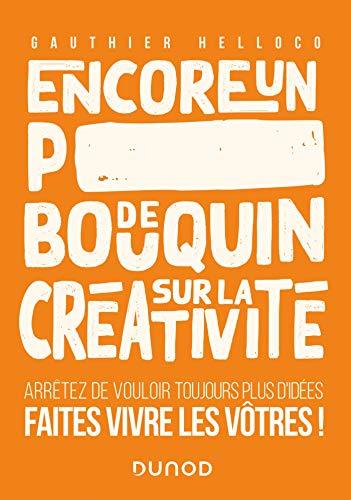 Encore un p***** de bouquin sur la créativité: Arrêtez de vouloir toujours plus d'idées, faites vivre les vôtres