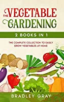 Vegetable Gardening: 2 Books in 1: The Complete Collection to Easily Grow Vegetables at Home