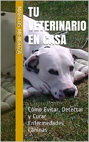 Tu Veterinario en Casa: Cómo Evitar, Detectar y Curar Enfermedades Caninas (Spanish Edition)