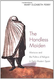 The Handless Maiden: Moriscos and the Politics of Religion in Early Modern Spain (Jews, Christians, and Muslims from the Ancient to the Modern World)