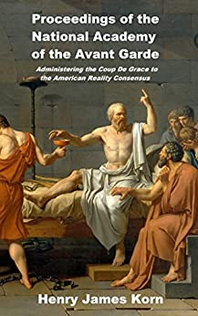 Proceedings of the National Academy of the Avant Garde: Administering the Coup de Grace to the American Reality Concensus by [Henry James Korn]