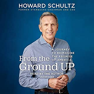 From the Ground Up     A Journey to Reimagine the Promise of America              Written by:                                                                                                                                 Howard Schultz                               Narrated by:                                                                                                                                 Howard Schultz                      Length: 12 hrs and 49 mins     5 ratings     Overall 4.4