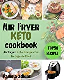 Air Fryer Keto Cookbook: Top 50 Air Fryer Keto Recipes for Ketogenic Diet (Ai...