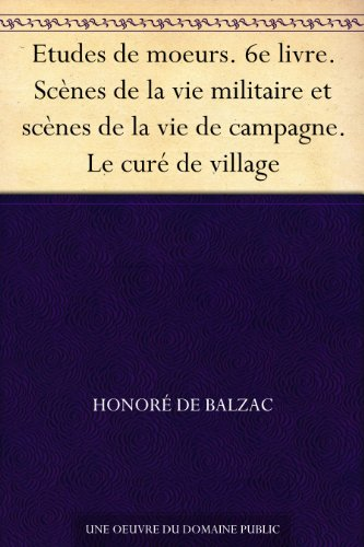 Couverture du livre Etudes de moeurs. 6e livre. Scènes de la vie militaire et scènes de la vie de campagne. Le curé de village