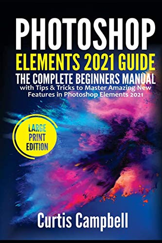 Photoshop Elements 2021 Guide: The Complete Beginners Manual with Tips & Tricks to Master Amazing New Features in Photoshop Elements 2021(Large Print Edition)
