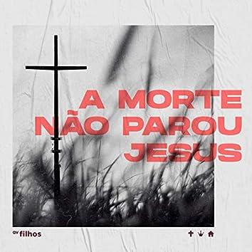 A Morte Não Parou Jesus