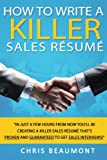 How to Write a Killer Sales Resume: Gain an Unfair Advantage! Learn How to Prepare a Kick-Ass Sales Resume (CV) that s GUARANTEED to Land You Dream ... Tactics that 99% other Candidates Don t Know!