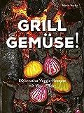 Kochbuch: Grill Gemüse: 80 vegetarische und kreative Rezepte vom Grillprofi, die kein Fleisch vermissen lassen.