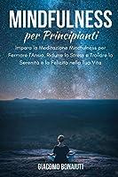 Mindfulness per Principianti: Impara la Meditazione Mindfulness per Fermare l'Ansia, Ridurre lo Stress e Trovare la Serenità e la Felicità nella Tua Vita