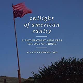 Twilight of American Sanity     A Psychiatrist Analyzes the Age of Trump              By:                                                                                                                                 Allen Frances                               Narrated by:                                                                                                                                 Christopher Grove                      Length: 12 hrs and 38 mins     39 ratings     Overall 4.4