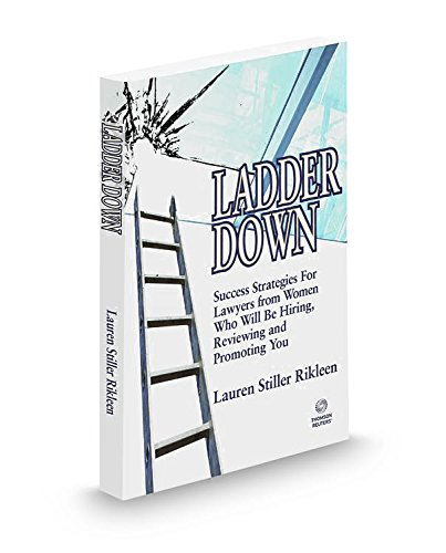 Ladder Down: Success Strategies for Lawyers from Women Who will be Hiring, Reviewing and Promoting Y